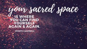Your sacred space is where you can find yourself again and again. -Joseph Campbell